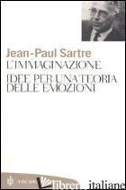 IMMAGINAZIONE. IDEE PER UNA TEORIA DELLE EMOZIONI (L') - SARTRE JEAN-PAUL; PIRILLO N. (CUR.)