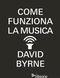 COME FUNZIONA LA MUSICA - BYRNE DAVID