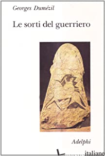 SORTI DEL GUERRIERO. ASPETTI DELLA FUNZIONE GUERRIERA PRESSO GLI INDOEUROPEI (LE - DUMEZIL GEORGES
