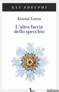ALTRA FACCIA DELLO SPECCHIO. PER UNA STORIA NATURALE DELLA CONOSCENZA (L') - LORENZ KONRAD