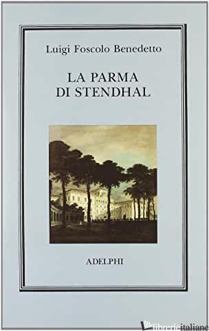 PARMA DI STENDHAL (LA) - FOSCOLO BENEDETTO L.; MASSANO R. (CUR.)