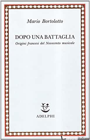 DOPO UNA BATTAGLIA. ORIGINI FRANCESI DEL NOVECENTO MUSICALE - BORTOLOTTO MARIO