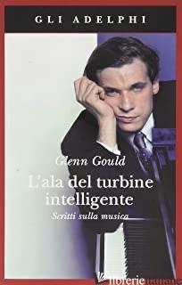 ALA DEL TURBINE INTELLIGENTE. SCRITTI SULLA MUSICA (L') - GOULD GLENN; PAGE T. (CUR.)
