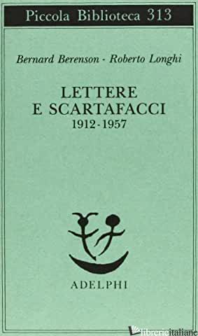 LETTERE E SCARTAFACCI (1912-1957) - BERENSON BERNARD; LONGHI ROBERTO; GARBOLI C. (CUR.); MONTAGNANI C. (CUR.)
