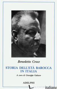 STORIA DELL'ETA' BAROCCA IN ITALIA. PENSIERO. POESIA E LETTERATURA. VITA MORALE - CROCE BENEDETTO; GALASSO G. (CUR.)