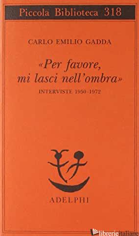 «PER FAVORE, MI LASCI NELL'OMBRA». INTERVISTE 1950-1972 - GADDA CARLO EMILIO; VELA C. (CUR.)