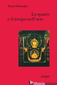 SPAZIO E IL TEMPO NELL'ARTE (LO) - FLORENSKIJ PAVEL ALEKSANDROVIC; MISLER N. (CUR.)