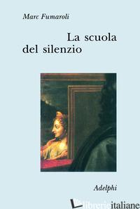SCUOLA DEL SILENZIO. IL SENSO DELLE IMMAGINI NEL XVII SECOLO (LA) - FUMAROLI MARC