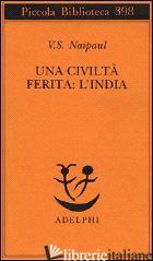 CIVILTA' FERITA: L'INDIA (UNA) - NAIPAUL VIDIADHAR S.