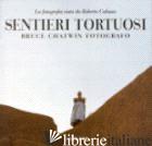 SENTIERI TORTUOSI. BRUCE CHATWIN FOTOGRAFO. LA FOTOGRAFIA VISTA DA ROBERTO CALAS - CALASSO R. (CUR.)