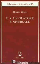 CALCOLATORE UNIVERSALE. DA LEIBNIZ A TURING (IL) - DAVIS MARTIN