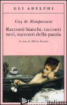 RACCONTI BIANCHI, RACCONTI NERI, RACCONTI DELLA PAZZIA - MAUPASSANT GUY DE; SAVINIO A. (CUR.)