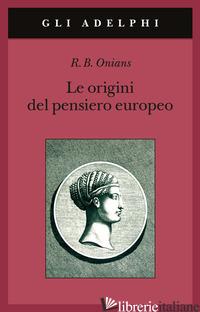 ORIGINI DEL PENSIERO EUROPEO. INTORNO AL CORPO, LA MENTE, L'ANIMA, IL MONDO, IL  - ONIANS RICHARD BROXTON; PERILLI L. (CUR.)