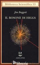 BOSONE DI HIGGS. L'INVENZIONE E LA SCOPERTA DELLA «PARTICELLA DI DIO» (IL) - BAGGOTT JIM; LIGABUE F. (CUR.)