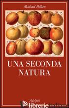 SECONDA NATURA (UNA) - POLLAN MICHAEL
