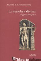 TENEBRA DIVINA. SAGGI DI METAFISICA (LA) - COOMARASWAMY ANANDA KENTISH; LIPSEY R. (CUR.); DONATONI R. (CUR.)