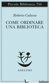 COME ORDINARE UNA BIBLIOTECA - CALASSO ROBERTO