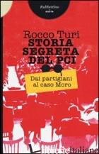 STORIA SEGRETA DEL PCI. DAI PARTIGIANI AL CASO MORO - TURI ROCCO
