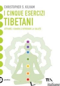 CINQUE ESERCIZI TIBETANI. ATTIVARE I CHAKRA E RITROVARE LA SALUTE (I) - KILHAM CHRISTOPHER S.
