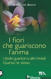FIORI CHE GUARISCONO L'ANIMA: I DODICI GUARITORI E ALTRI RIMEDI-GUARISCI TE STES - BACH EDWARD; SCHEFFER M. (CUR.)