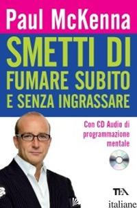 SMETTI DI FUMARE SUBITO E SENZA INGRASSARE. CON CD AUDIO - MCKENNA PAUL