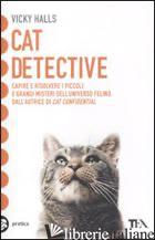 CAT DETECTIVE. CAPIRE E RISOLVERE I PICCOLI E GRANDI MISTERI DELL'UNIVERSO FELIN - HALLS VICKY