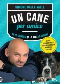 CANE PER AMICO. SE LO CONOSCI (E LO AMI) LO EDUCHI (UN) - DALLA VALLE SIMONE