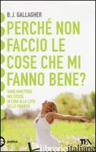 PERCHE' NON FACCIO LE COSE CHE MI FANNO BENE? - GALLAGHER B. J.