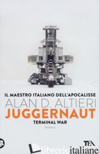 JUGGERNAUT. TERMINAL WAR. LA GUERRA CONCLUSIVA E' COMINCIATA - ALTIERI ALAN D.