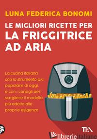 MIGLIORI RICETTE PER LA FRIGGITRICE AD ARIA. LA CUCINA ITALIANA CON LO STRUMENTO - BONOMI LUNA FEDERICA