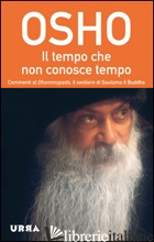 TEMPO CHE NON CONOSCE TEMPO. COMMENTI AL DHAMMAPADA, IL SENTIERO DI GAUTAMA IL B - OSHO; VIDEHA A. (CUR.)