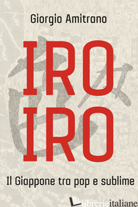 IRO IRO. IL GIAPPONE TRA POP E SUBLIME - AMITRANO GIORGIO