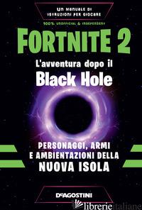 FORTNITE 2. L'AVVENTURA DOPO IL BLACK HOLE. PERSONAGGI, ARMI E AMBIENTAZIONI DEL - FORTI DARIO