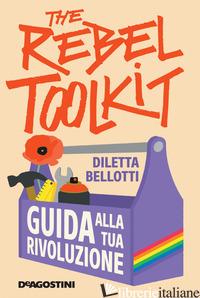 REBEL TOOLKIT. GUIDA ALLA TUA RIVOLUZIONE (THE) - BELLOTTI DILETTA