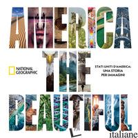 AMERICA THE BEAUTIFUL. STATI UNITI D'AMERICA: UNA STORIA PER IMMAGINI. EDIZ. ILL - NATIONAL GEOGRAPHIC SOCIETY (CUR.)