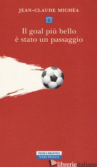GOAL PIU' BELLO E' STATO UN PASSAGGIO. SCRITTI SUL CALCIO (IL) - MICHEA JEAN-CLAUDE