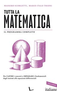 TUTTA LA MATEMATICA. PER CAPIRE I CONCETTI E IMPARARE I FONDAMENTALI DAGLI INSIE - SCORLETTI MASSIMO; TRIONI MARIO ITALO