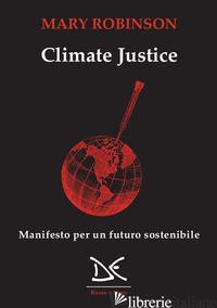 CLIMATE JUSTICE. MANIFESTO PER UN FUTURO SOSTENIBILE - ROBINSON MARY