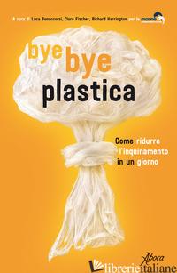 BYE BYE PLASTICA. COME RIDURRE L'INQUINAMENTO IN UN GIORNO - BONACCORSI L. (CUR.); FISCHER C. (CUR.); HARRINGTON R. (CUR.)