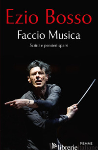 FACCIO MUSICA. SCRITTI E PENSIERI SPARSI - BOSSO EZIO; CAPELLETTI A. (CUR.)