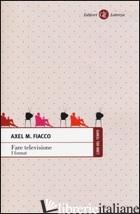FARE TELEVISIONE. I FORMAT - FIACCO AXEL M.