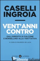 VENT'ANNI CONTRO. DALL'EREDITA' DI FALCONE E BORSELLINO ALLA TRATTATIVA - CASELLI GIAN CARLO; INGROIA ANTONIO; DE LUCA M. (CUR.)
