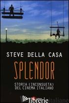 SPLENDOR. STORIA (INCONSUETA) DEL CINEMA ITALIANO - DELLA CASA STEVE