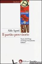 PARTITO PROVVISORIO. STORIA DEL PSIUP NEL LUNGO SESSANTOTTO ITALIANO (IL) - AGOSTI ALDO