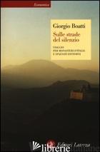 SULLE STRADE DEL SILENZIO. VIAGGIO PER MONASTERI D'ITALIA E SPAESATI DINTORNI - BOATTI GIORGIO