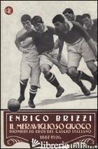 MERAVIGLIOSO GIUOCO. PIONIERI ED EROI DEL CALCIO ITALIANO 1887-1926 (IL) - BRIZZI ENRICO