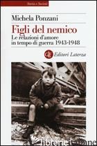 FIGLI DEL NEMICO. LE RELAZIONI D'AMORE IN TEMPO DI GUERRA 1943-1948 - PONZANI MICHELA