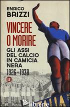 VINCERE O MORIRE. GLI ASSI DEL CALCIO IN CAMICIA NERA (1926-1938) - BRIZZI ENRICO