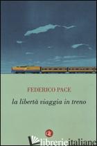 LIBERTA' VIAGGIA IN TRENO (LA) - PACE FEDERICO