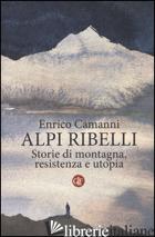 ALPI RIBELLI. STORIE DI MONTAGNA, RESISTENZA E UTOPIA - CAMANNI ENRICO